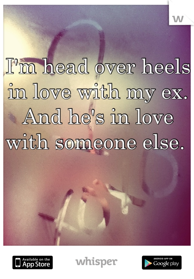 I'm head over heels in love with my ex. And he's in love with someone else.