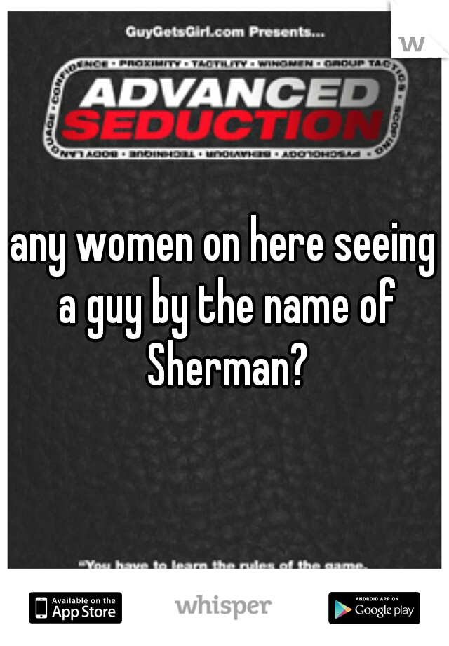 any women on here seeing a guy by the name of Sherman?