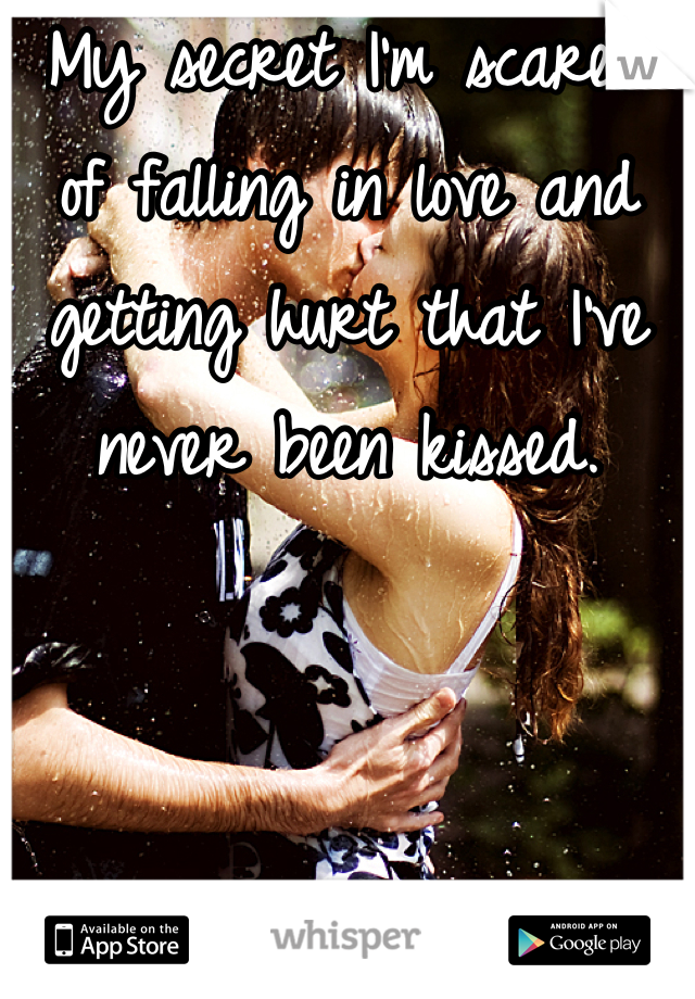My secret I'm scared of falling in love and getting hurt that I've never been kissed.