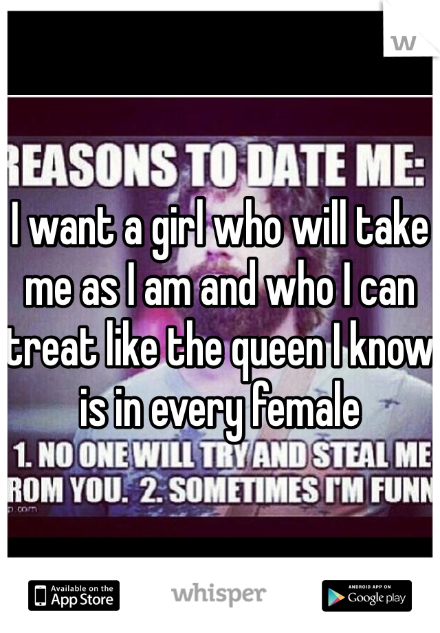 I want a girl who will take me as I am and who I can treat like the queen I know is in every female