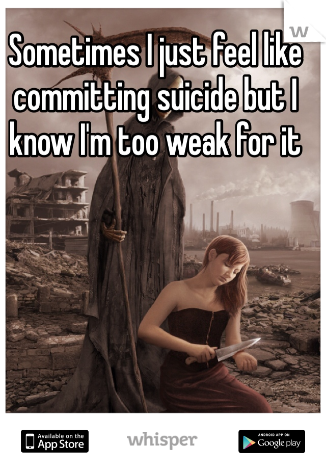 Sometimes I just feel like committing suicide but I know I'm too weak for it