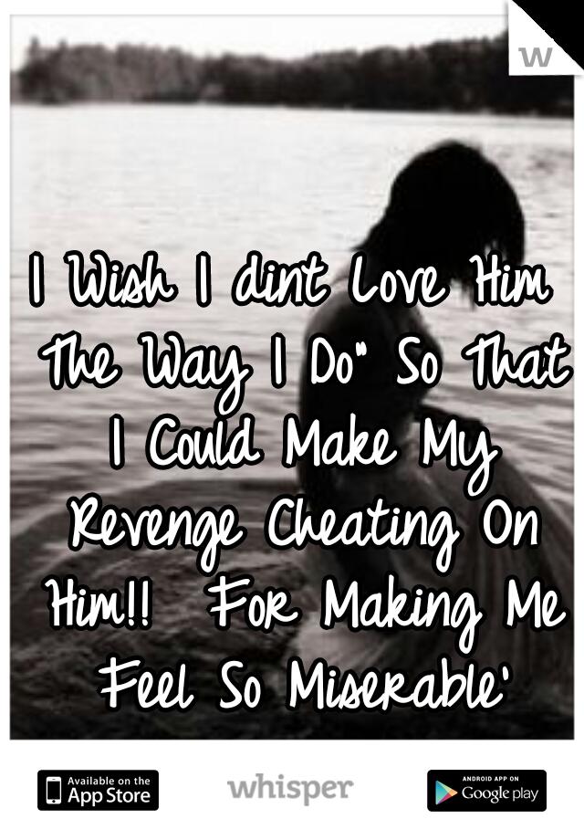 """I Wish I dint Love Him The Way I Do"""" So That I Could Make My Revenge Cheating On Him!!  For Making Me Feel So Miserable'"""