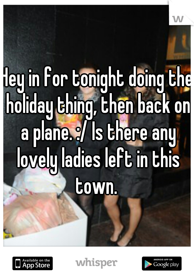 Hey in for tonight doing the holiday thing, then back on a plane. :/ Is there any lovely ladies left in this town.