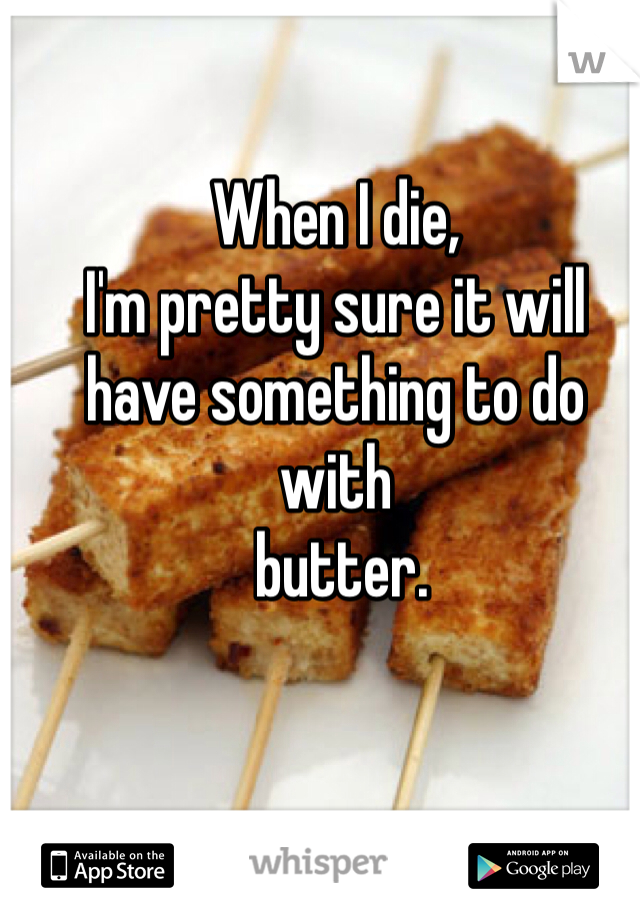 When I die, I'm pretty sure it will have something to do with  butter.
