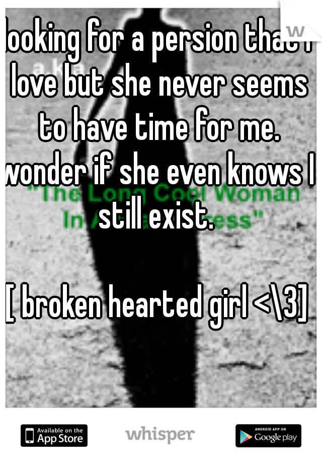 looking for a persion that I love but she never seems to have time for me. wonder if she even knows I still exist.                      [ broken hearted girl <\3]