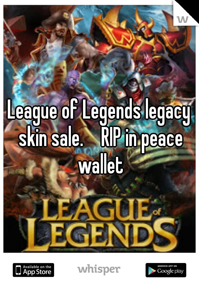 League of Legends legacy skin sale.   RIP in peace wallet