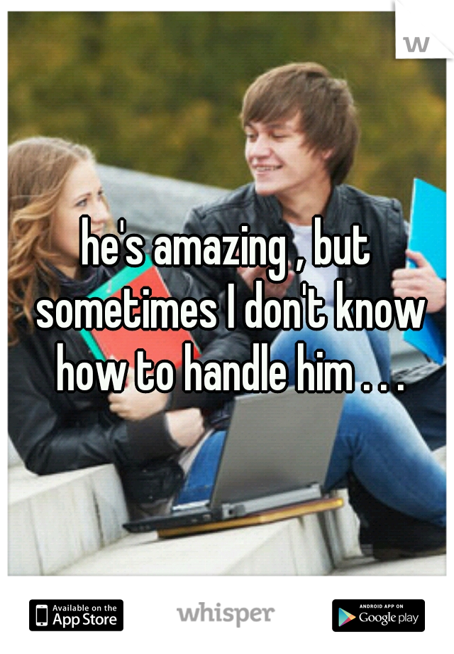 he's amazing , but sometimes I don't know how to handle him . . .