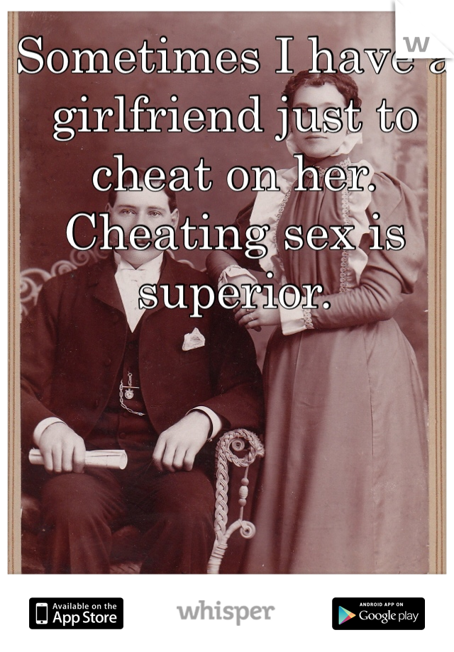 Sometimes I have a girlfriend just to cheat on her. Cheating sex is superior.