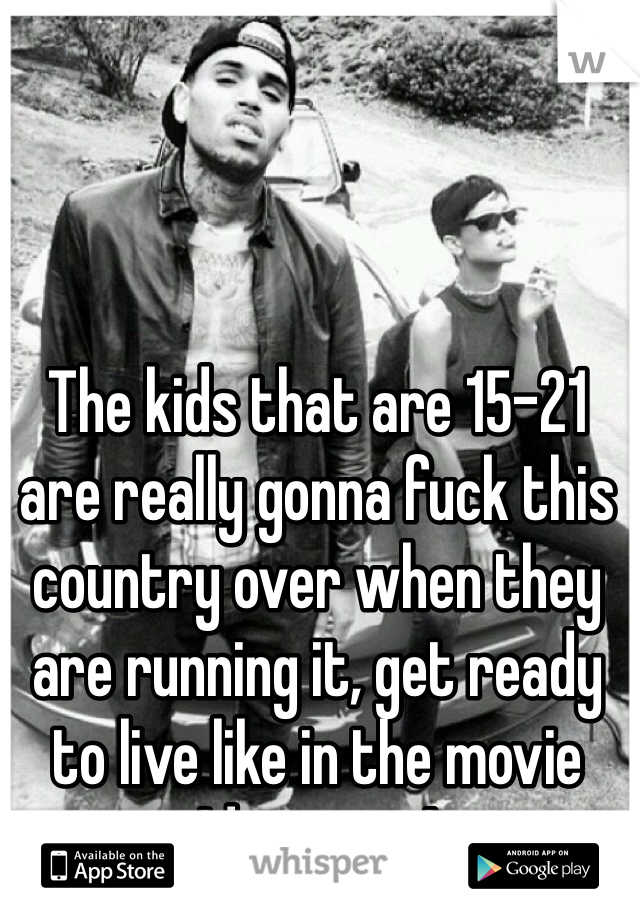 The kids that are 15-21 are really gonna fuck this country over when they are running it, get ready to live like in the movie Idiocracy !