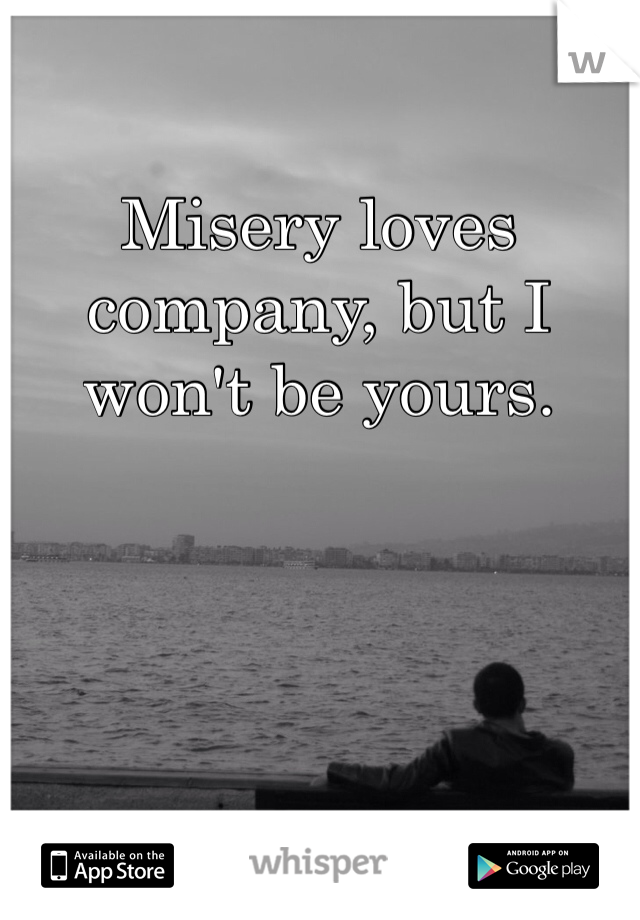 Misery loves company, but I won't be yours.