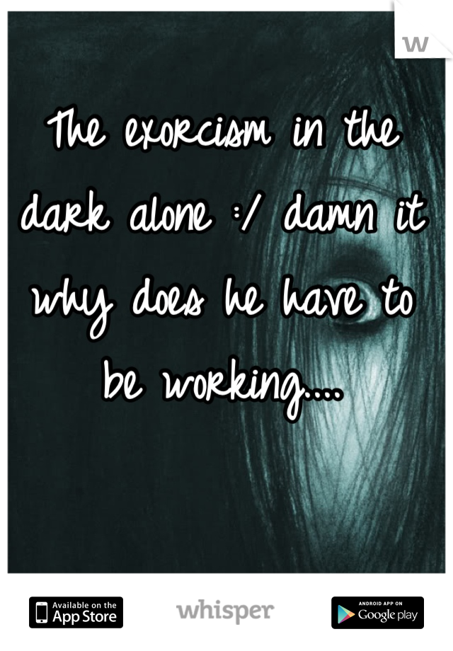 The exorcism in the dark alone :/ damn it why does he have to be working....