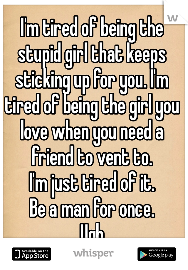 I'm tired of being the stupid girl that keeps sticking up for you. I'm tired of being the girl you love when you need a friend to vent to.  I'm just tired of it.  Be a man for once.  Ugh