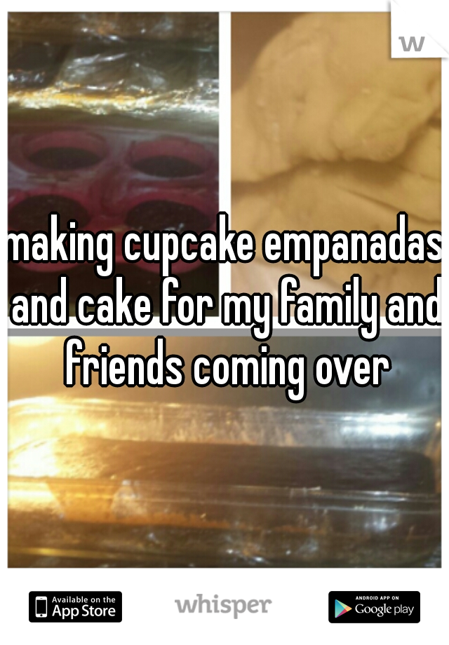 making cupcake empanadas and cake for my family and friends coming over