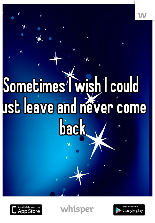 Sometimes I wish I could just leave and never come back