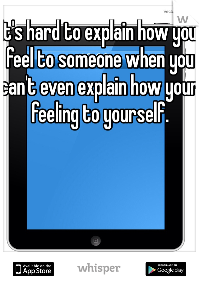 It's hard to explain how you feel to someone when you can't even explain how your feeling to yourself.