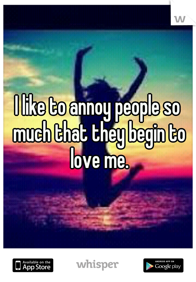 I like to annoy people so much that they begin to love me.