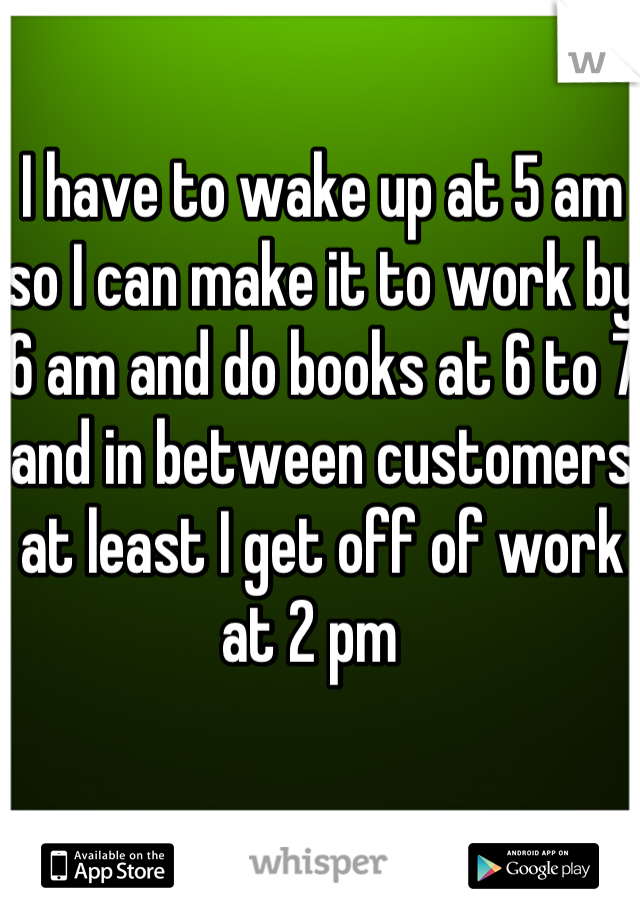 I have to wake up at 5 am so I can make it to work by 6 am and do books at 6 to 7 and in between customers at least I get off of work at 2 pm