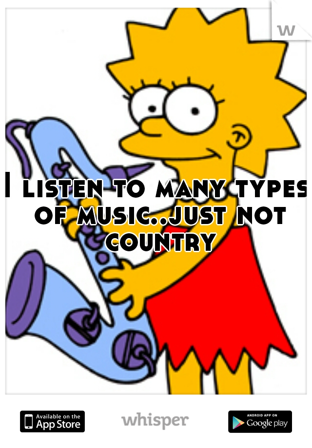 I listen to many types of music..just not country