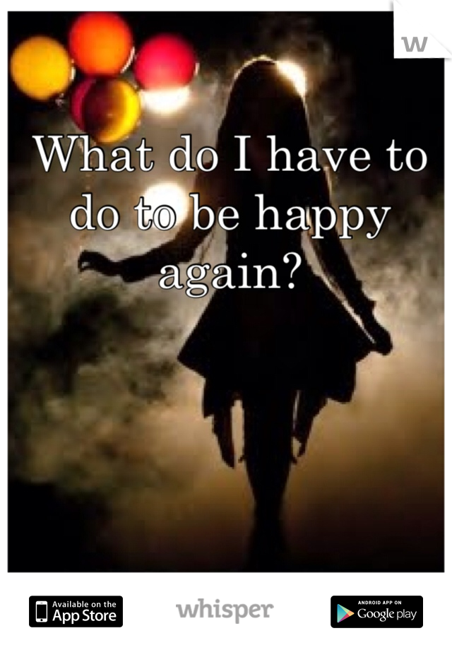 What do I have to do to be happy again?