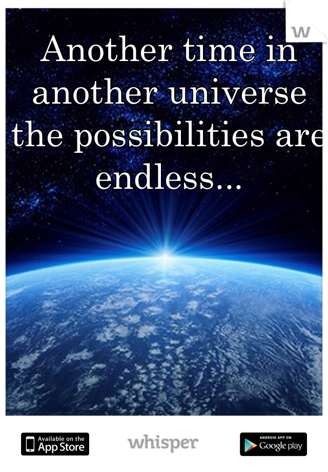 Another time in another universe the possibilities are endless...