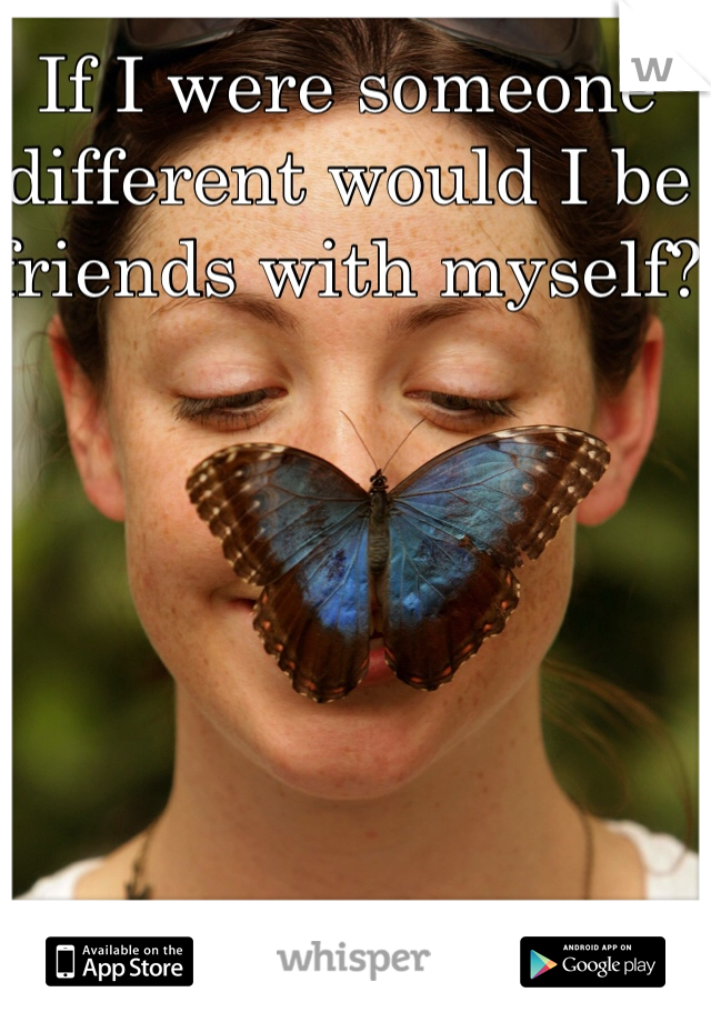 If I were someone different would I be friends with myself?