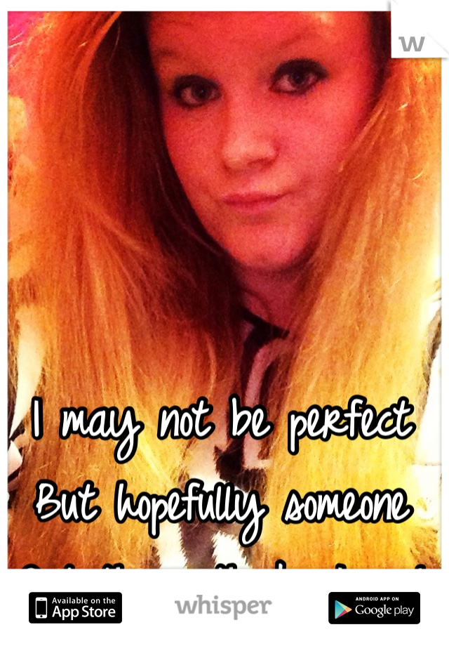 I may not be perfect But hopefully someone Out there thinks I am!