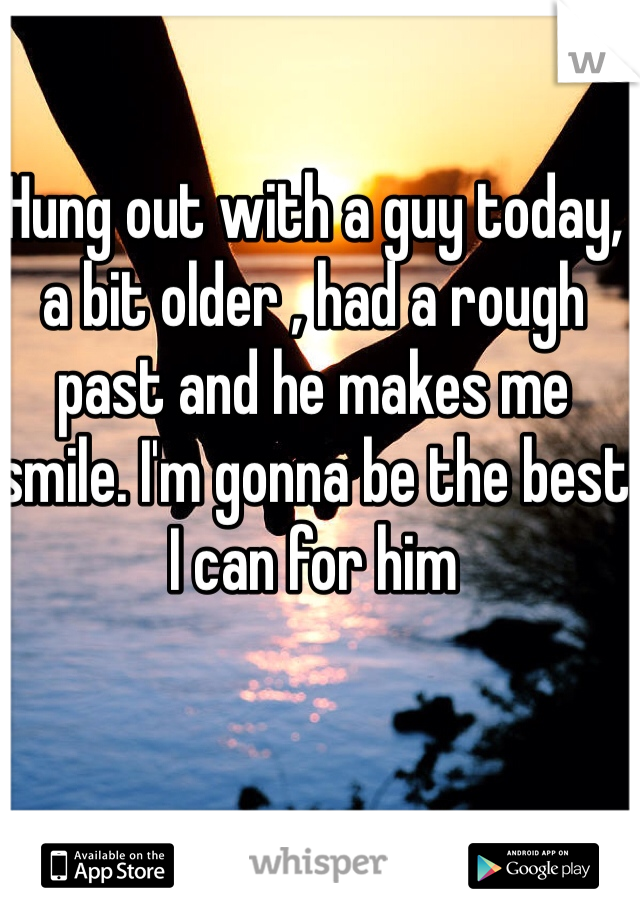 Hung out with a guy today, a bit older , had a rough past and he makes me smile. I'm gonna be the best I can for him