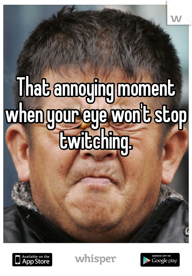 That annoying moment when your eye won't stop twitching.