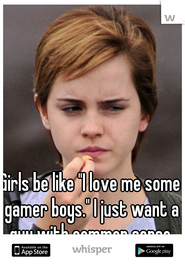 """Girls be like """"I love me some gamer boys."""" I just want a guy with common sense."""