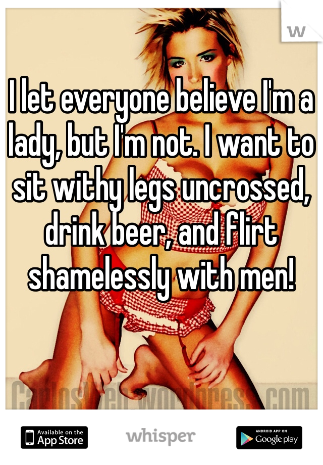 I let everyone believe I'm a lady, but I'm not. I want to sit withy legs uncrossed, drink beer, and flirt shamelessly with men!