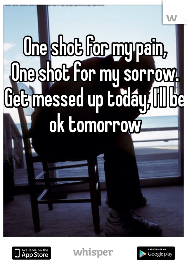One shot for my pain, One shot for my sorrow. Get messed up today, I'll be ok tomorrow