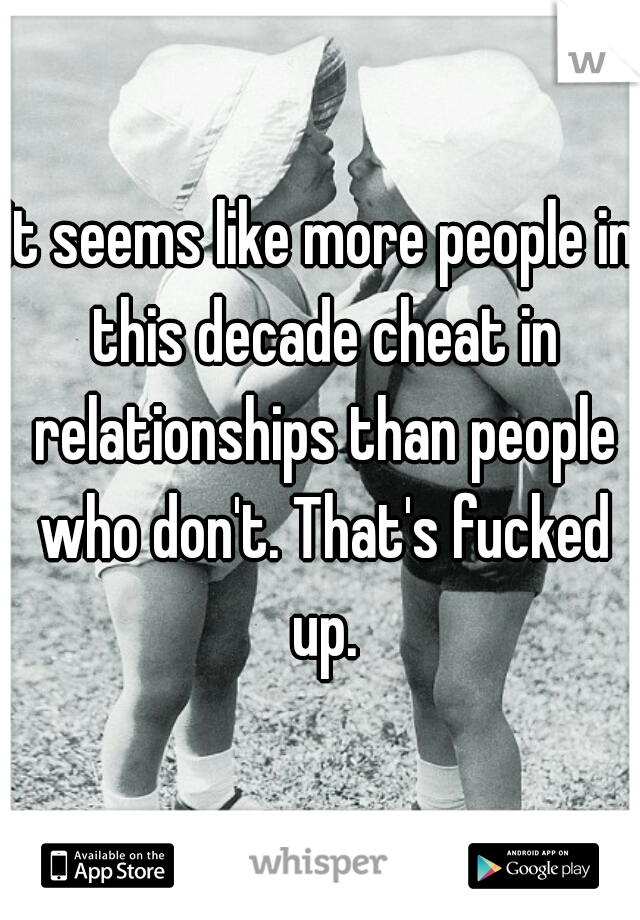 It seems like more people in this decade cheat in relationships than people who don't. That's fucked up.