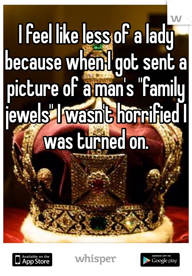 """I feel like less of a lady because when I got sent a picture of a man's """"family jewels"""" I wasn't horrified I was turned on."""
