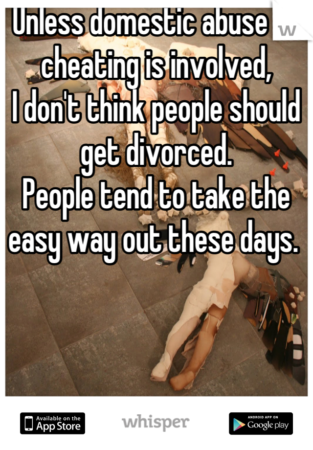 Unless domestic abuse or cheating is involved, I don't think people should get divorced.  People tend to take the easy way out these days.