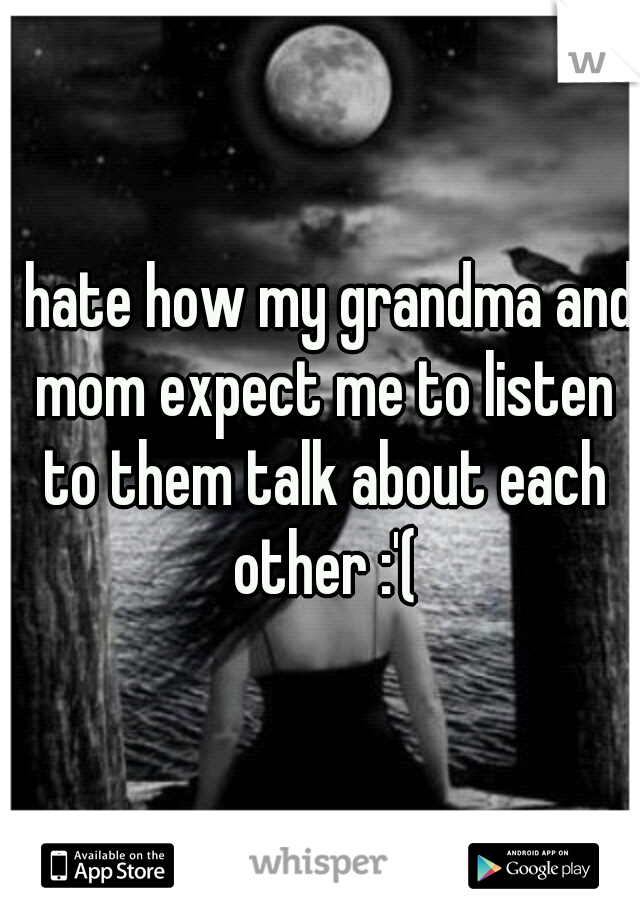 I hate how my grandma and mom expect me to listen to them talk about each other :'(