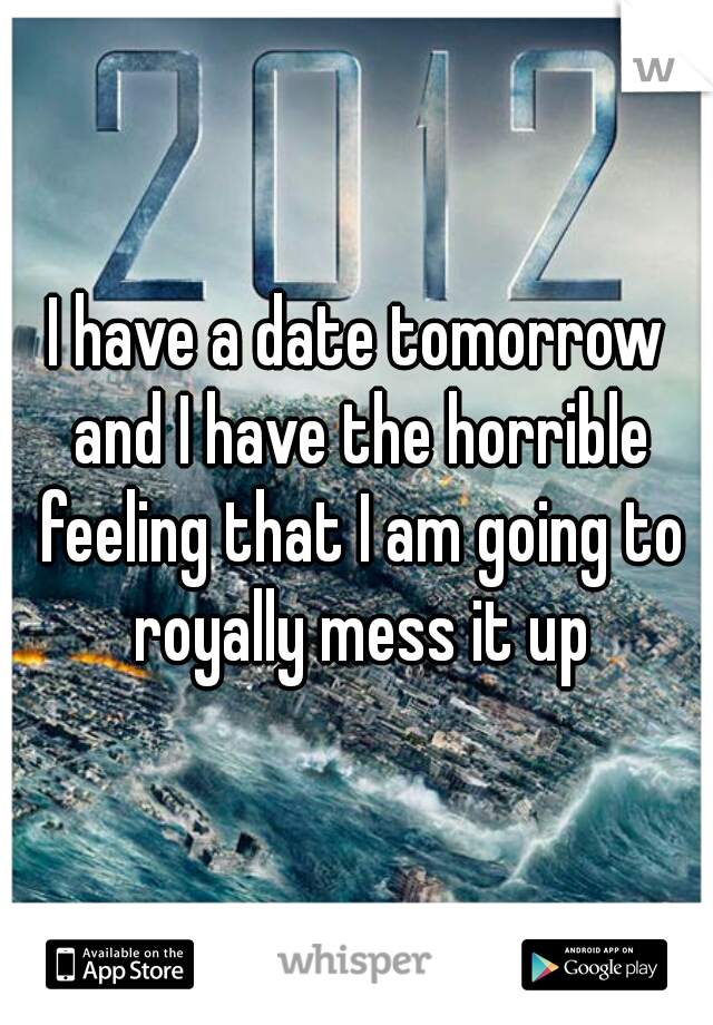 I have a date tomorrow and I have the horrible feeling that I am going to royally mess it up