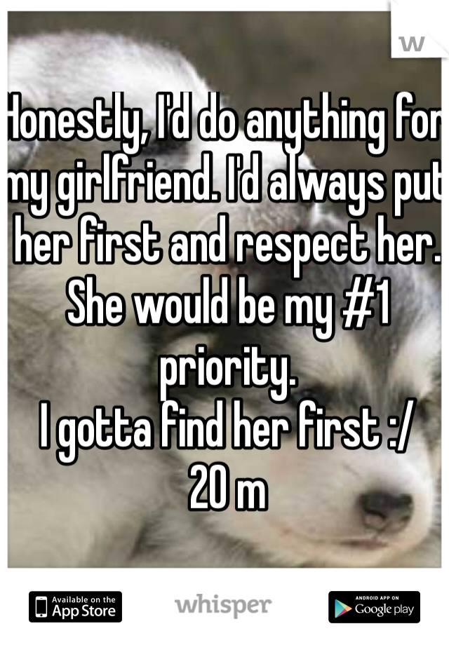 Honestly, I'd do anything for my girlfriend. I'd always put her first and respect her.  She would be my #1 priority.   I gotta find her first :/  20 m