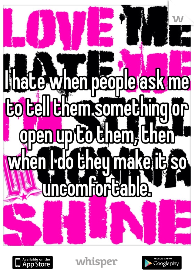 I hate when people ask me to tell them something or open up to them, then when I do they make it so uncomfortable.