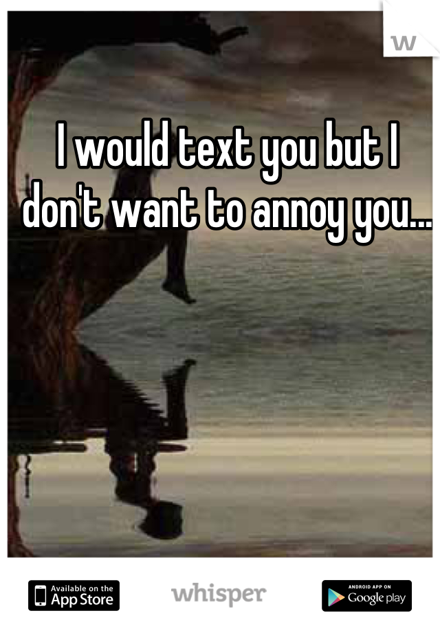 I would text you but I don't want to annoy you...