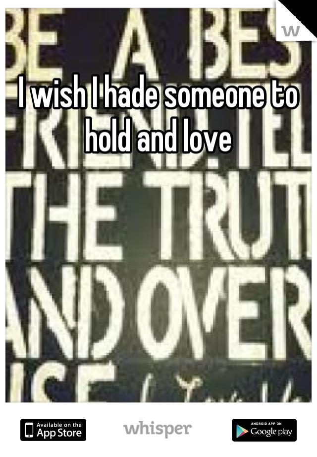 I wish I hade someone to hold and love