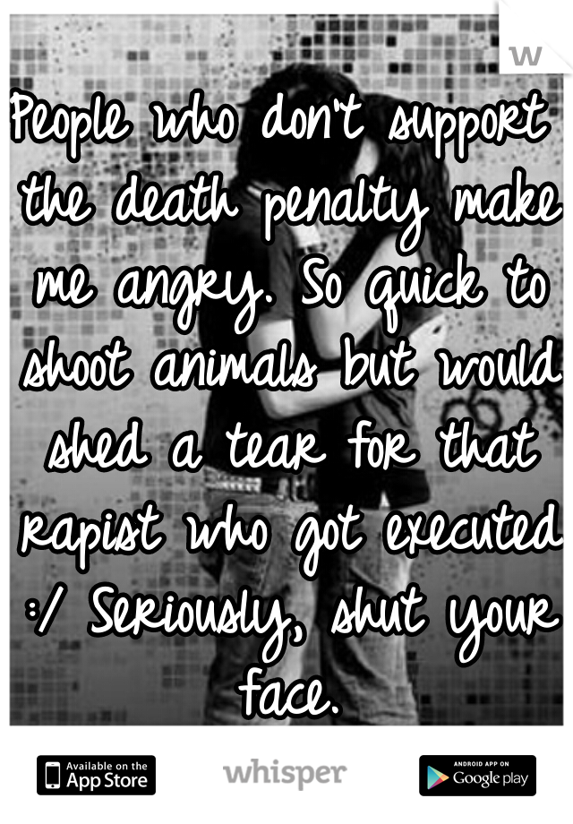 People who don't support the death penalty make me angry. So quick to shoot animals but would shed a tear for that rapist who got executed :/ Seriously, shut your face.