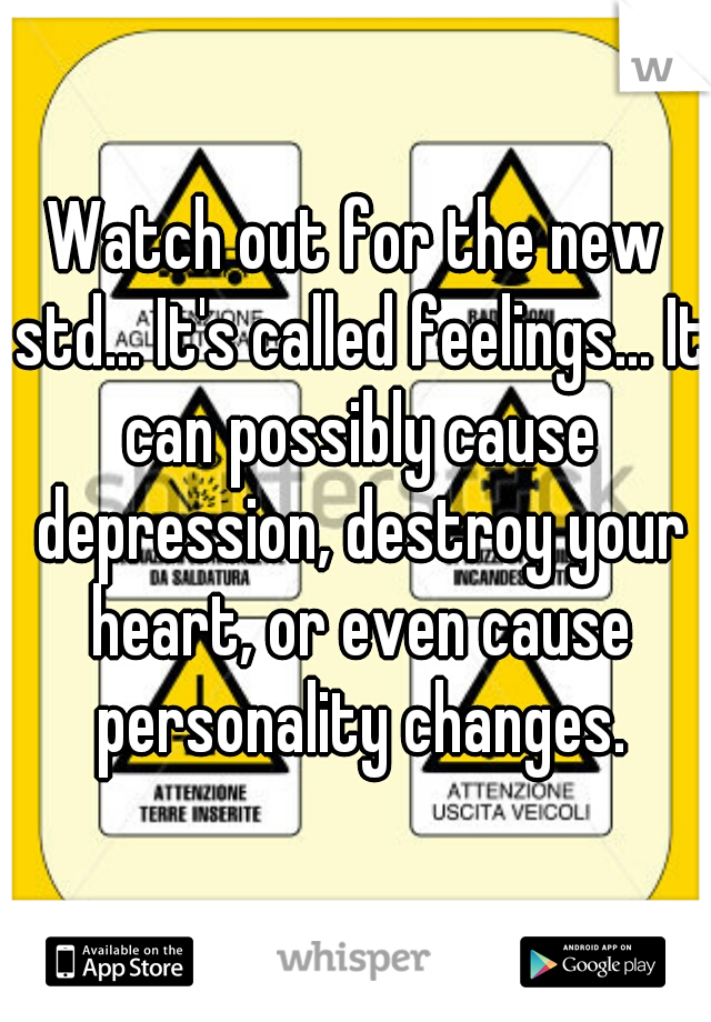Watch out for the new std... It's called feelings... It can possibly cause depression, destroy your heart, or even cause personality changes.
