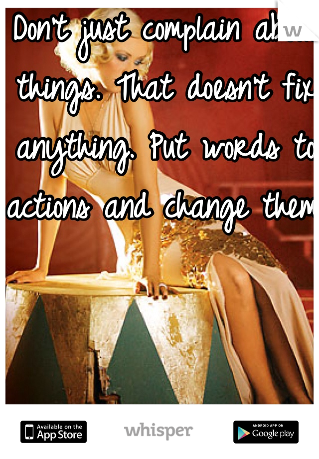 Don't just complain about things. That doesn't fix anything. Put words to actions and change them.