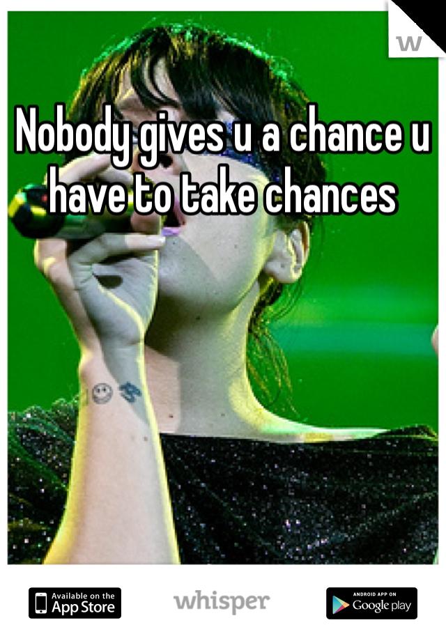 Nobody gives u a chance u have to take chances