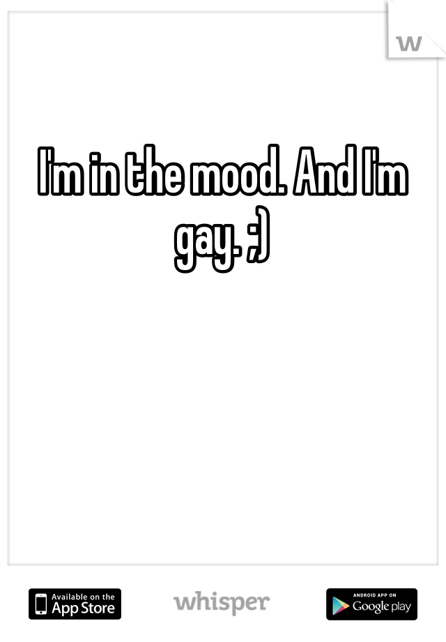 I'm in the mood. And I'm gay. ;)