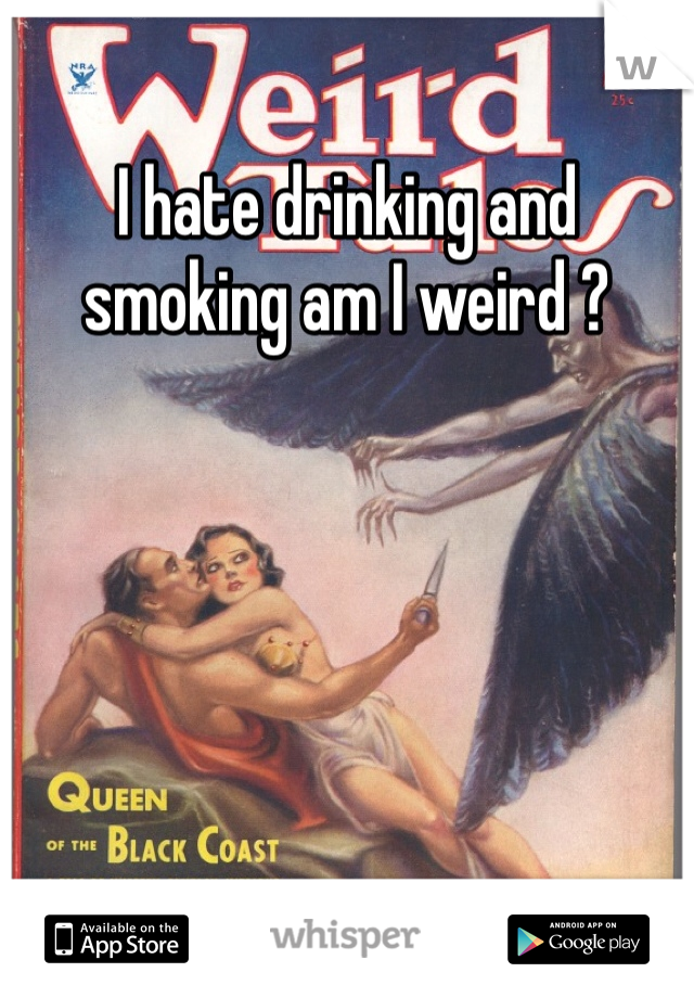 I hate drinking and smoking am I weird ?