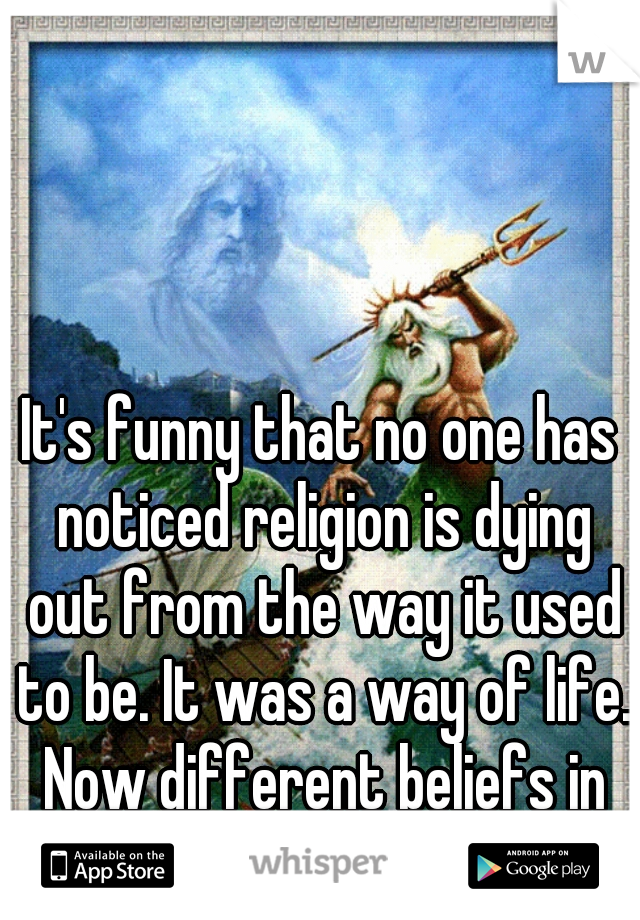 It's funny that no one has noticed religion is dying out from the way it used to be. It was a way of life. Now different beliefs in government is the new way of life, almost like religion.