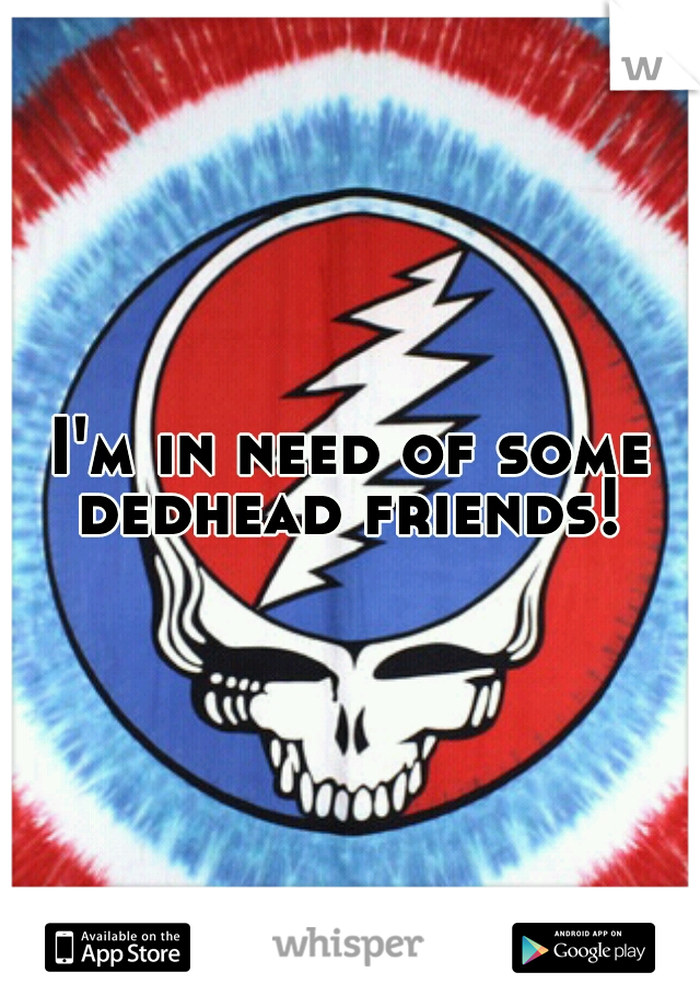 I'm in need of some dedhead friends!