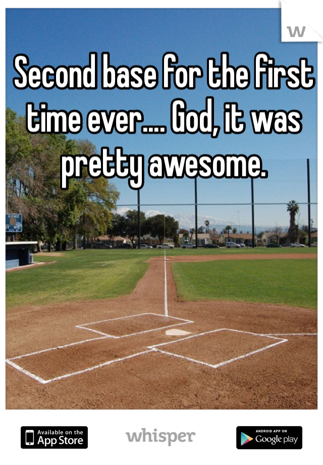 Second base for the first time ever.... God, it was pretty awesome.