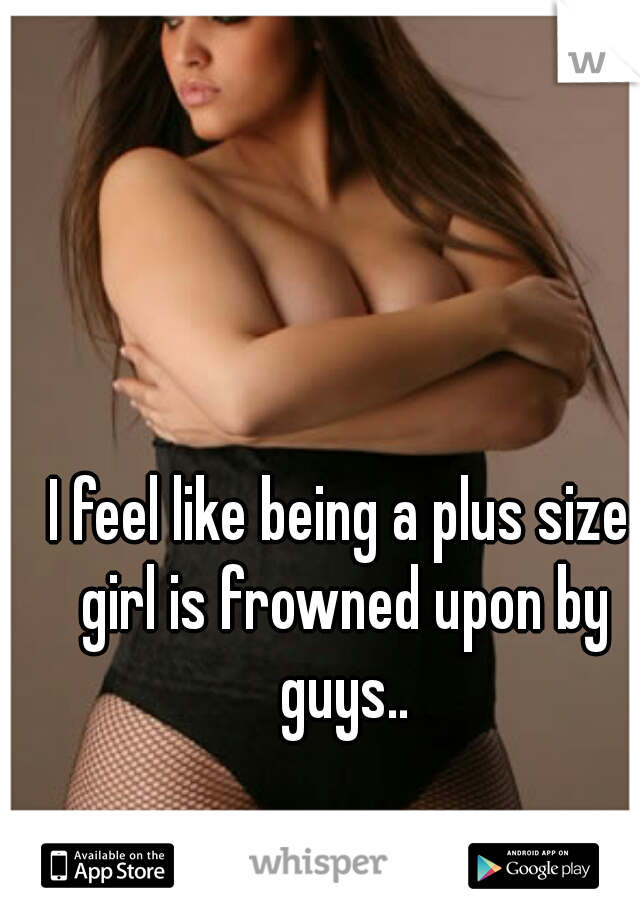 I feel like being a plus size girl is frowned upon by guys..